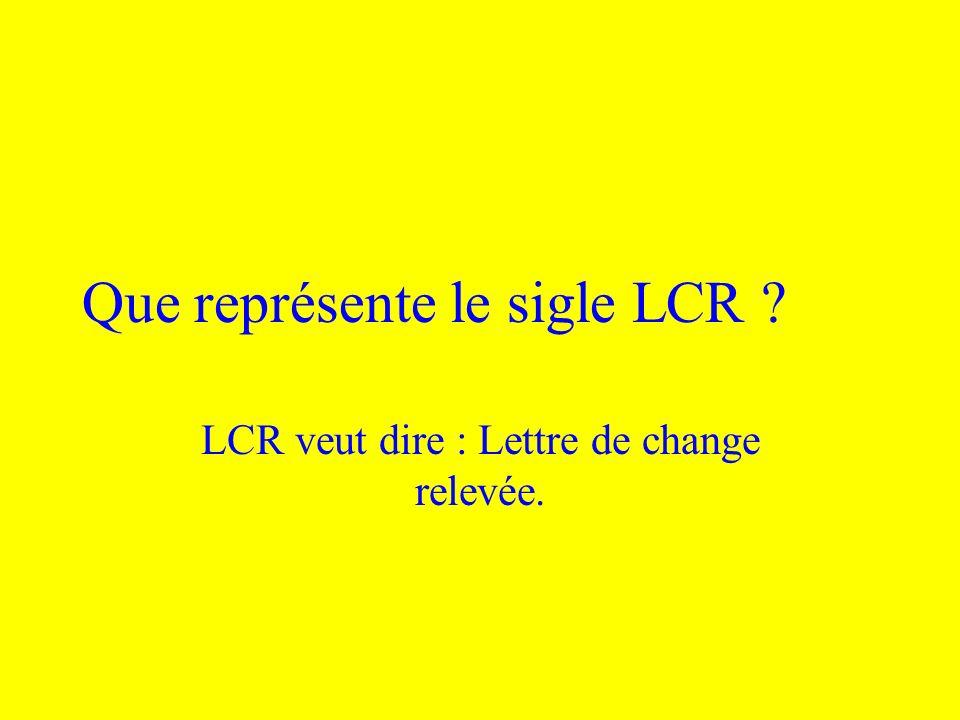 Que représente le sigle LCR ? LCR veut dire : Lettre de change relevée.