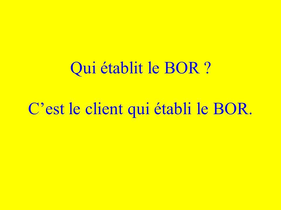 Qui établit le BOR ? Cest le client qui établi le BOR.