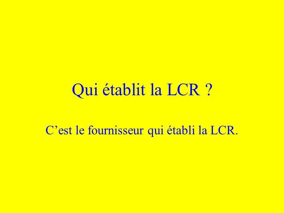 Qui établit la LCR ? Cest le fournisseur qui établi la LCR.