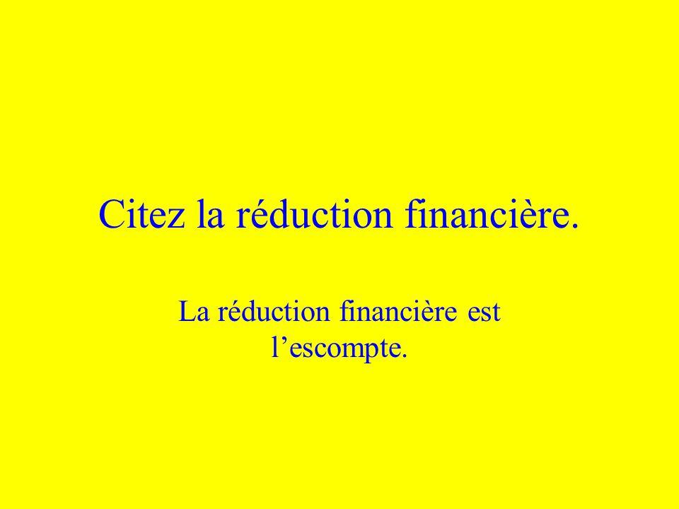 Citez la réduction financière. La réduction financière est lescompte.