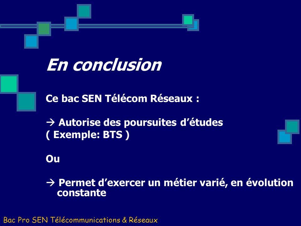 En conclusion Ce bac SEN Télécom Réseaux : Autorise des poursuites détudes ( Exemple: BTS ) Ou Permet dexercer un métier varié, en évolution constante