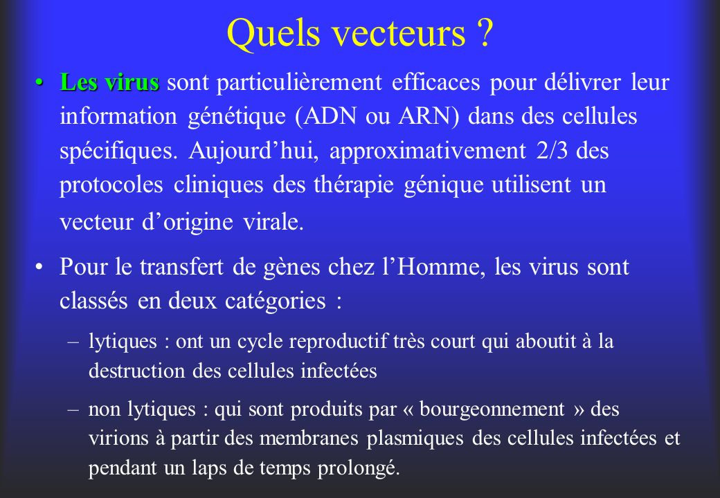 Quels vecteurs ? Les virusLes virus sont particulièrement efficaces pour délivrer leur information génétique (ADN ou ARN) dans des cellules spécifique