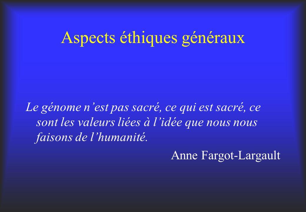 Aspects éthiques généraux Le génome nest pas sacré, ce qui est sacré, ce sont les valeurs liées à lidée que nous nous faisons de lhumanité. Anne Fargo