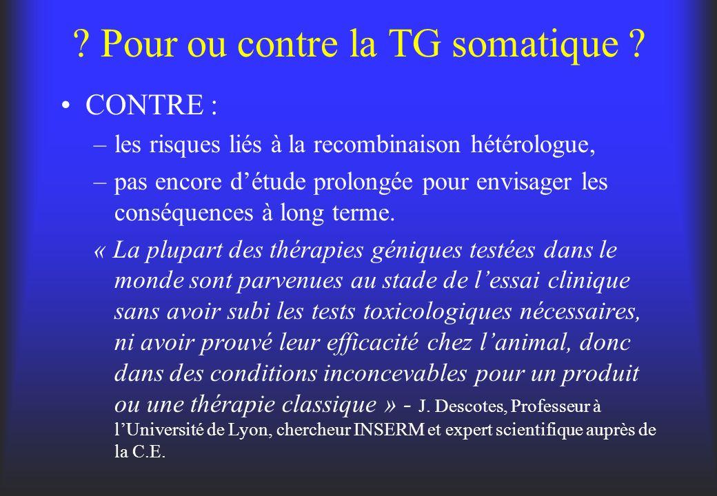 ? Pour ou contre la TG somatique ? CONTRE : –les risques liés à la recombinaison hétérologue, –pas encore détude prolongée pour envisager les conséque