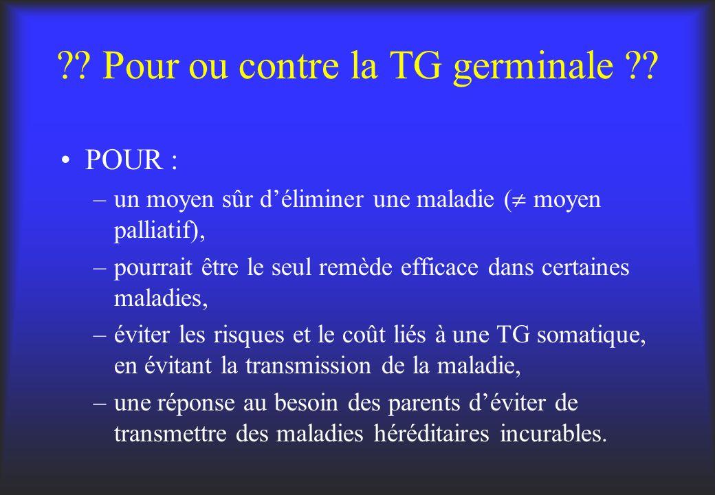 ?? Pour ou contre la TG germinale ?? POUR : –un moyen sûr déliminer une maladie ( moyen palliatif), –pourrait être le seul remède efficace dans certai