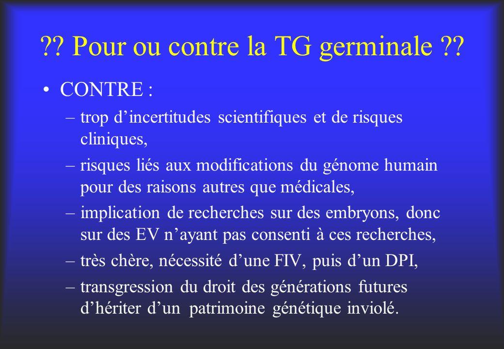 ?? Pour ou contre la TG germinale ?? CONTRE : –trop dincertitudes scientifiques et de risques cliniques, –risques liés aux modifications du génome hum