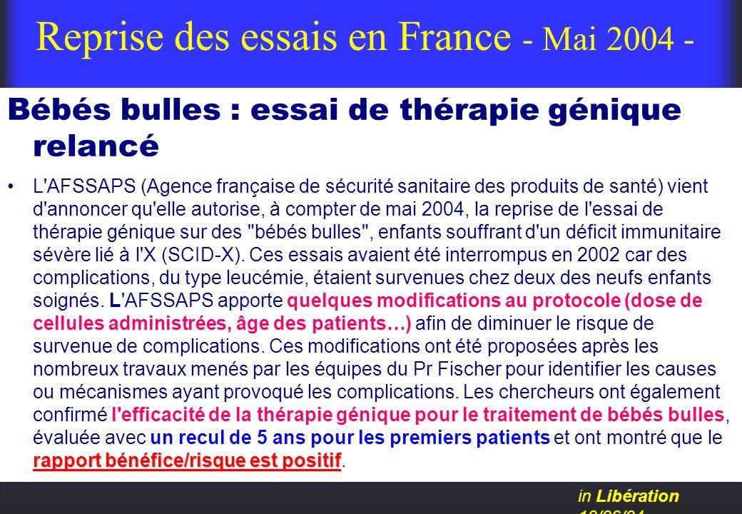 Reprise des essais en France - Mai 2004 - Bébés bulles : essai de thérapie génique relancé rapport bénéfice/risque est positifL'AFSSAPS (Agence frança