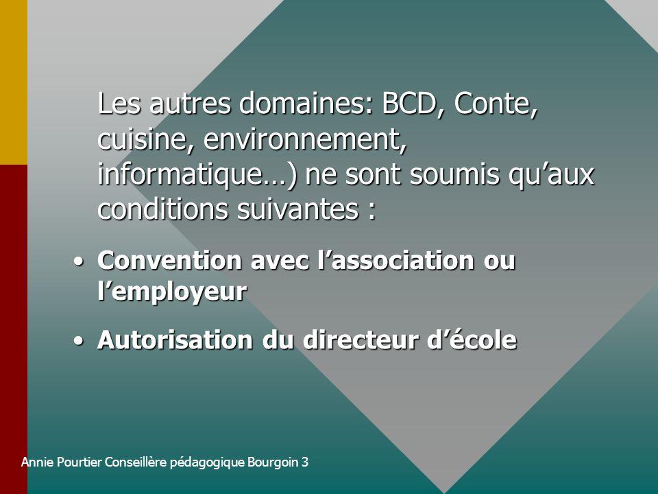 Annie Pourtier Conseillère pédagogique Bourgoin 3 Les autres domaines: BCD, Conte, cuisine, environnement, informatique…) ne sont soumis quaux conditi