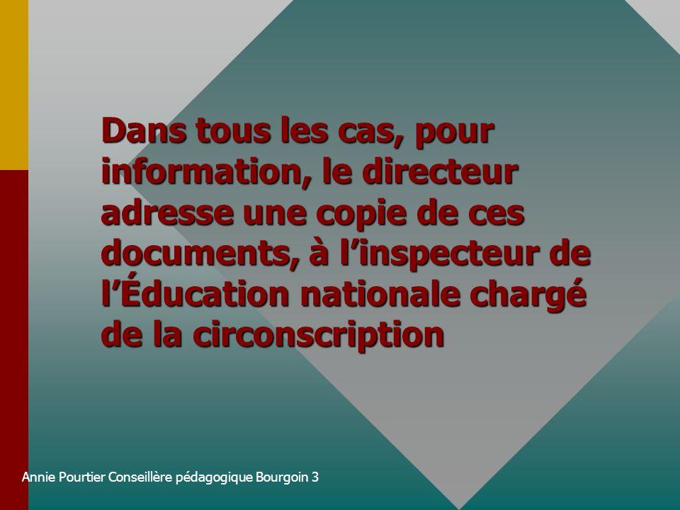 Annie Pourtier Conseillère pédagogique Bourgoin 3 Dans tous les cas, pour information, le directeur adresse une copie de ces documents, à linspecteur
