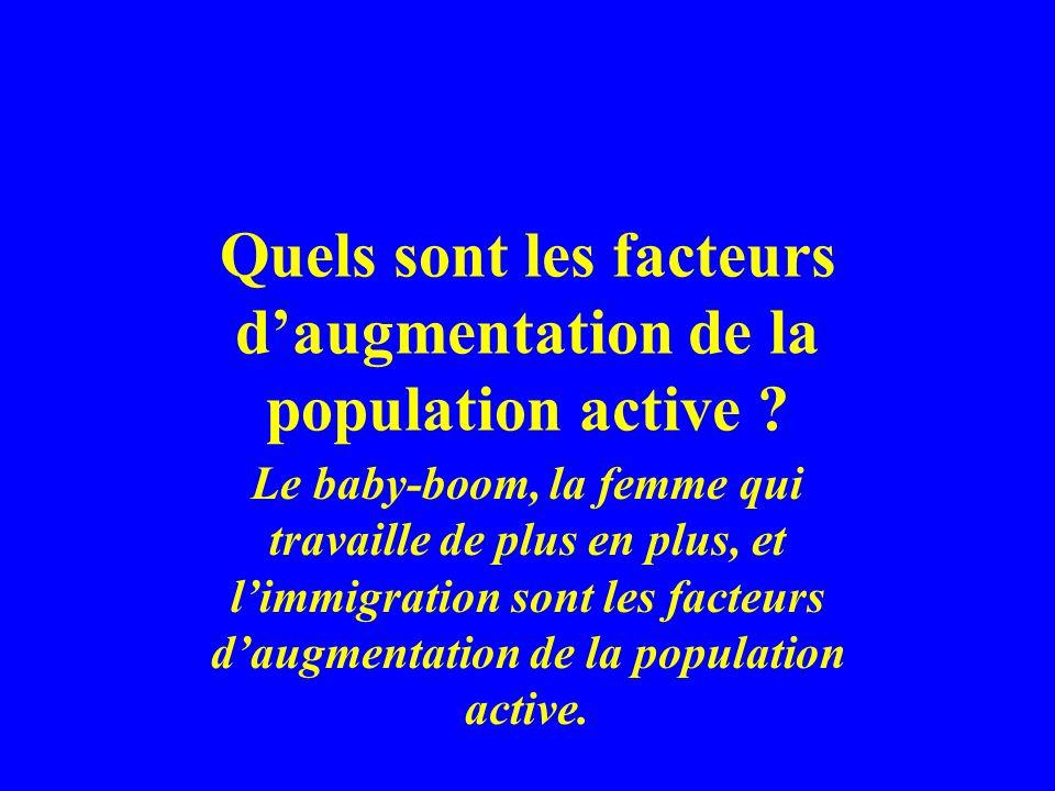 Quels sont les facteurs daugmentation de la population active ? Le baby-boom, la femme qui travaille de plus en plus, et limmigration sont les facteur