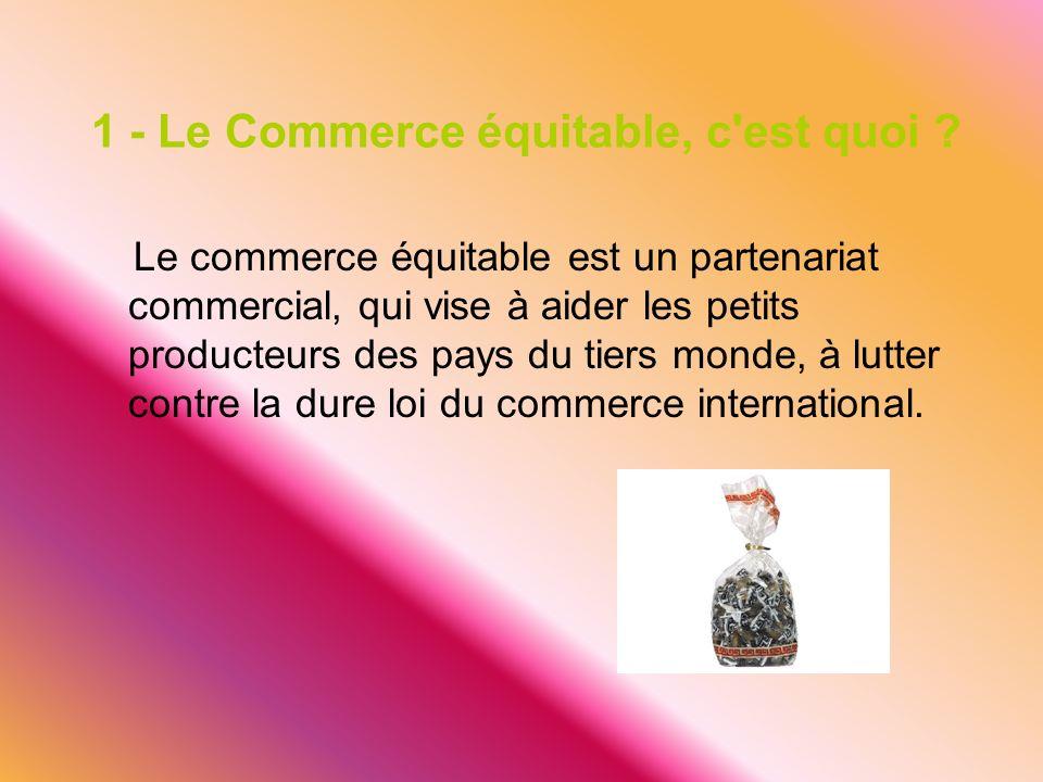1 - Le Commerce équitable, c'est quoi ? Le commerce équitable est un partenariat commercial, qui vise à aider les petits producteurs des pays du tiers