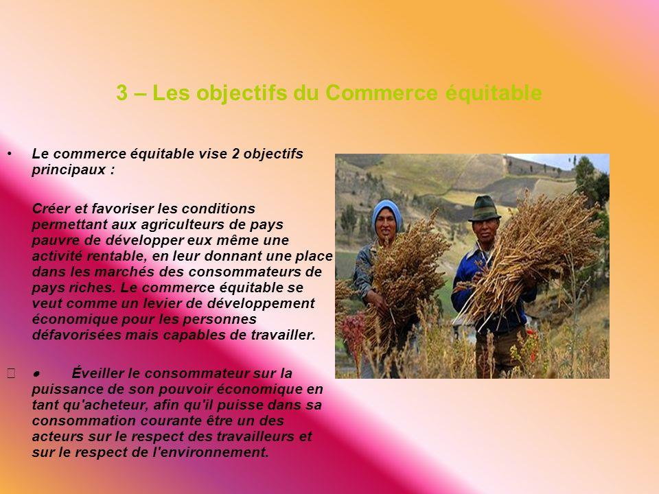 3 – Les objectifs du Commerce équitable Le commerce équitable vise 2 objectifs principaux : Créer et favoriser les conditions permettant aux agriculte