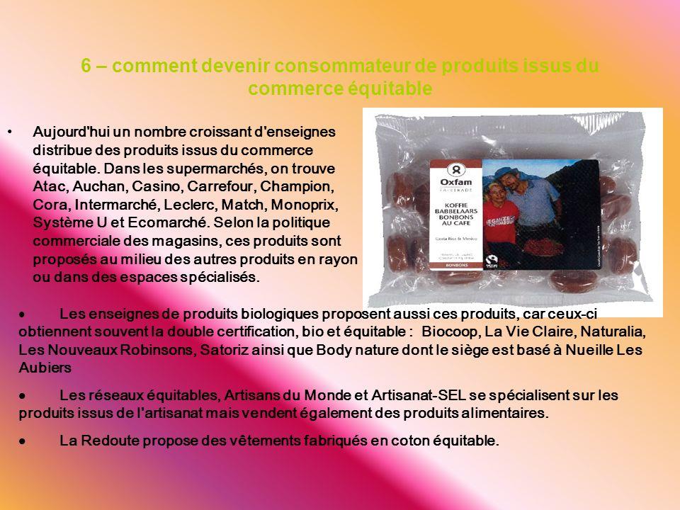 6 – comment devenir consommateur de produits issus du commerce équitable Aujourd'hui un nombre croissant d'enseignes distribue des produits issus du c