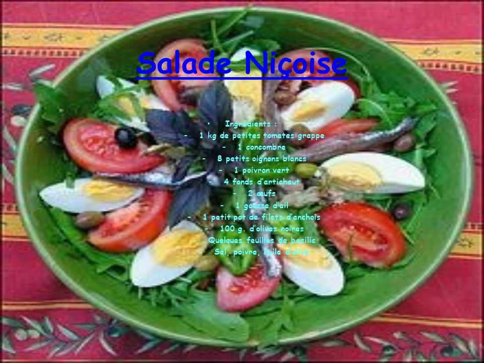 Salade Niçoise Ingrédients : –1 kg de petites tomates grappe –1 concombre –8 petits oignons blancs –1 poivron vert –4 fonds dartichaut –2 œufs –1 gousse dail –1 petit pot de filets danchois –100 g.