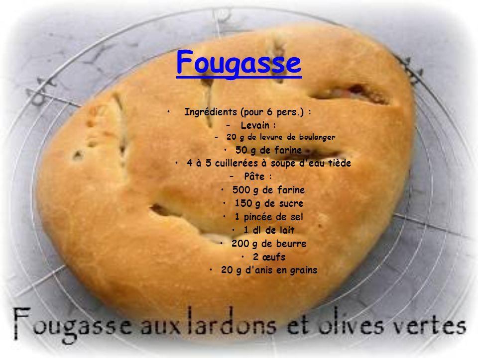 Fougasse Ingrédients (pour 6 pers.) : –Levain : –20 g de levure de boulanger 50 g de farine 4 à 5 cuillerées à soupe d'eau tiède –Pâte : 500 g de fari