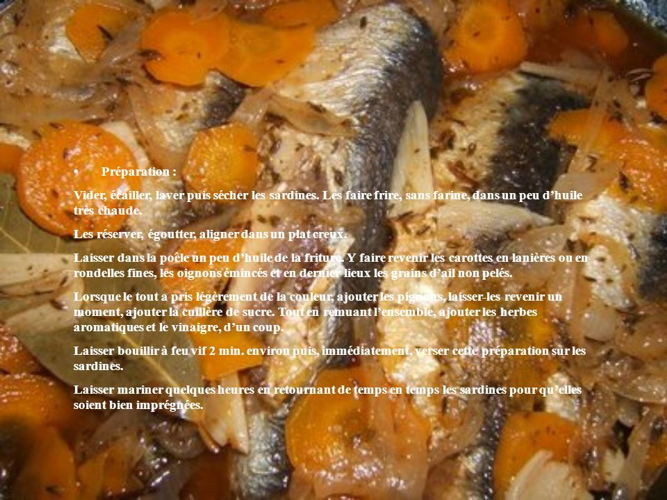 Préparation : Vider, écailler, laver puis sécher les sardines. Les faire frire, sans farine, dans un peu dhuile très chaude. Les réserver, égoutter, a