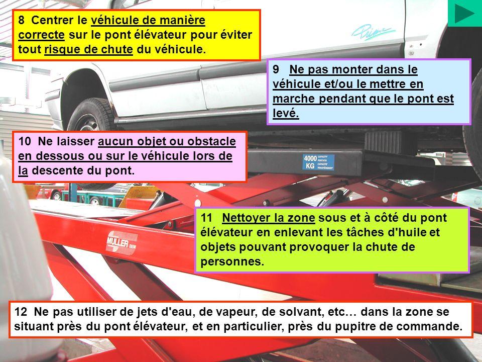 8 Centrer le véhicule de manière correcte sur le pont élévateur pour éviter tout risque de chute du véhicule. 9 Ne pas monter dans le véhicule et/ou l