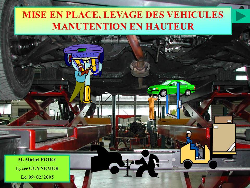 MISE EN PLACE, LEVAGE DES VEHICULES MANUTENTION EN HAUTEUR M. Michel POIRE Lycée GUYNEMER Le, 09/ 02/ 2005