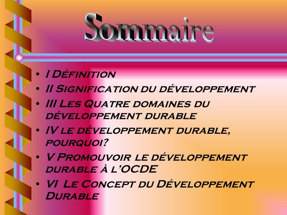 I Définition II Signification du développement III Les Quatre domaines du développement durable IV le développement durable, pourquoi? V Promouvoir le