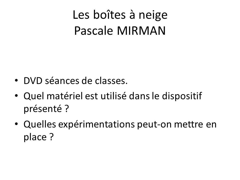 Les boîtes à neige Pascale MIRMAN DVD séances de classes. Quel matériel est utilisé dans le dispositif présenté ? Quelles expérimentations peut-on met