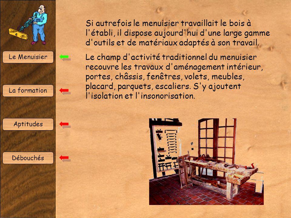 Le Menuisier La formation Aptitudes Débouchés Si autrefois le menuisier travaillait le bois à l établi, il dispose aujourd hui d une large gamme d outils et de matériaux adaptés à son travail.