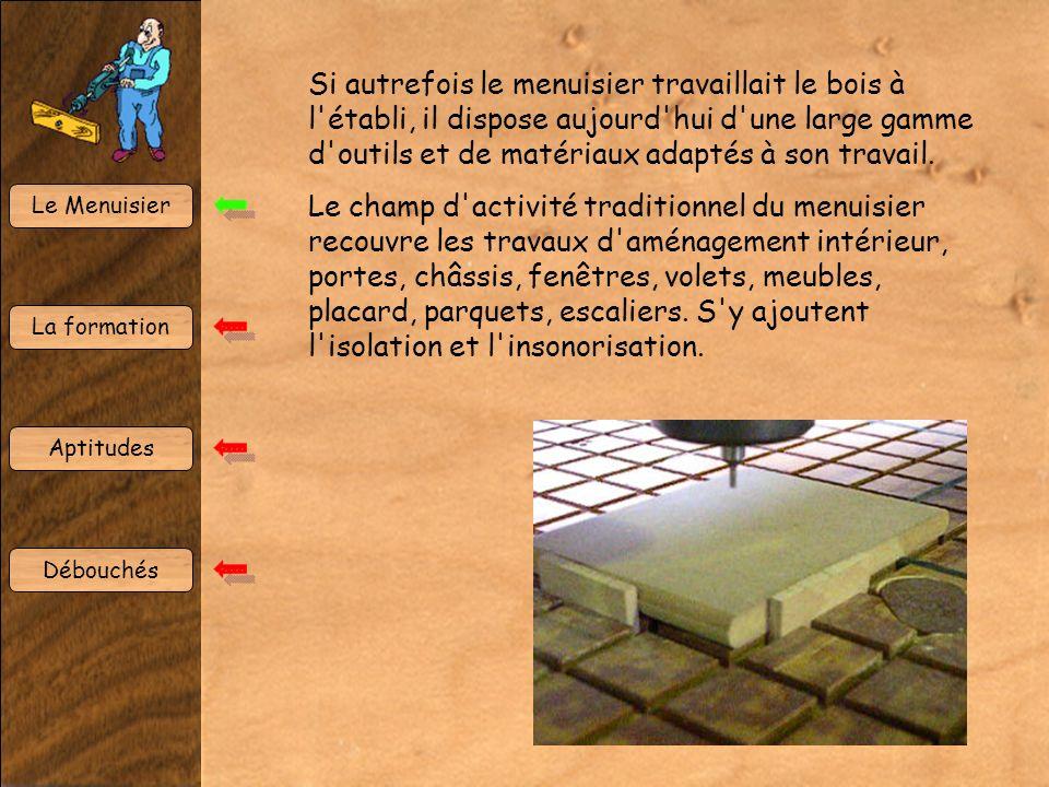 Le Menuisier La formation Aptitudes Débouchés Si autrefois le menuisier travaillait le bois à l'établi, il dispose aujourd'hui d'une large gamme d'out