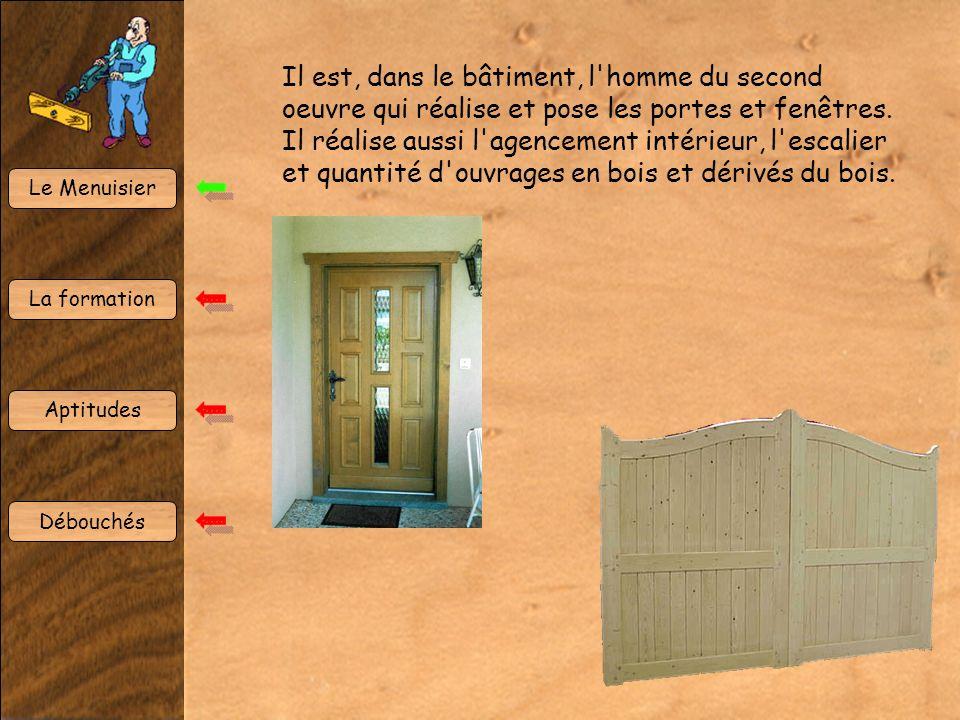 Le Menuisier La formation Aptitudes Débouchés Il est, dans le bâtiment, l'homme du second oeuvre qui réalise et pose les portes et fenêtres. Il réalis
