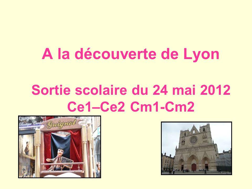 A la découverte de Lyon Sortie scolaire du 24 mai 2012 Ce1–Ce2 Cm1-Cm2