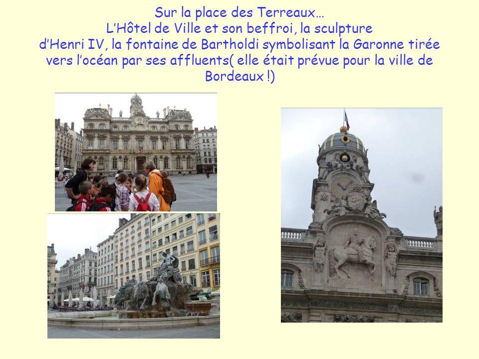 Sur la place des Terreaux… LHôtel de Ville et son beffroi, la sculpture dHenri IV, la fontaine de Bartholdi symbolisant la Garonne tirée vers locéan par ses affluents( elle était prévue pour la ville de Bordeaux !)