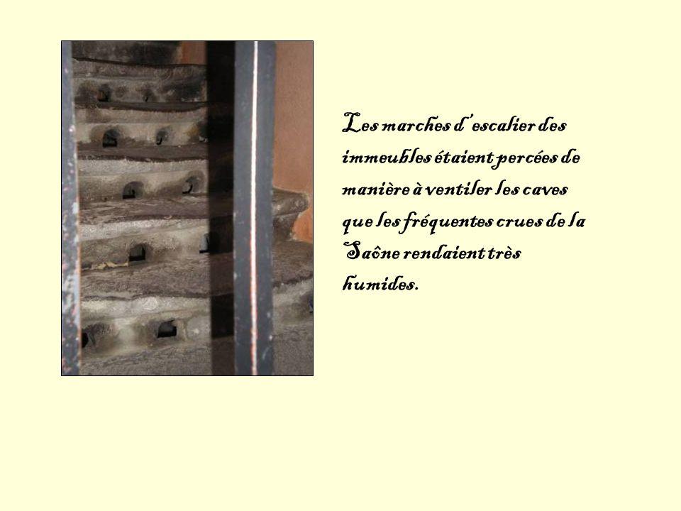 Les marches descalier des immeubles étaient percées de manière à ventiler les caves que les fréquentes crues de la Saône rendaient très humides.