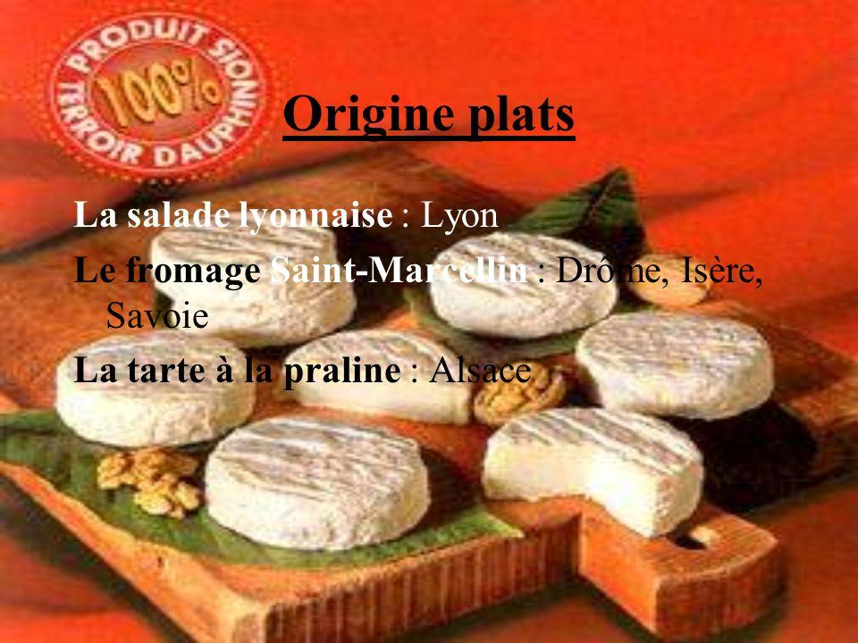 Origine plats La salade lyonnaise : Lyon Le fromage Saint-Marcellin : Drôme, Isère, Savoie La tarte à la praline : Alsace