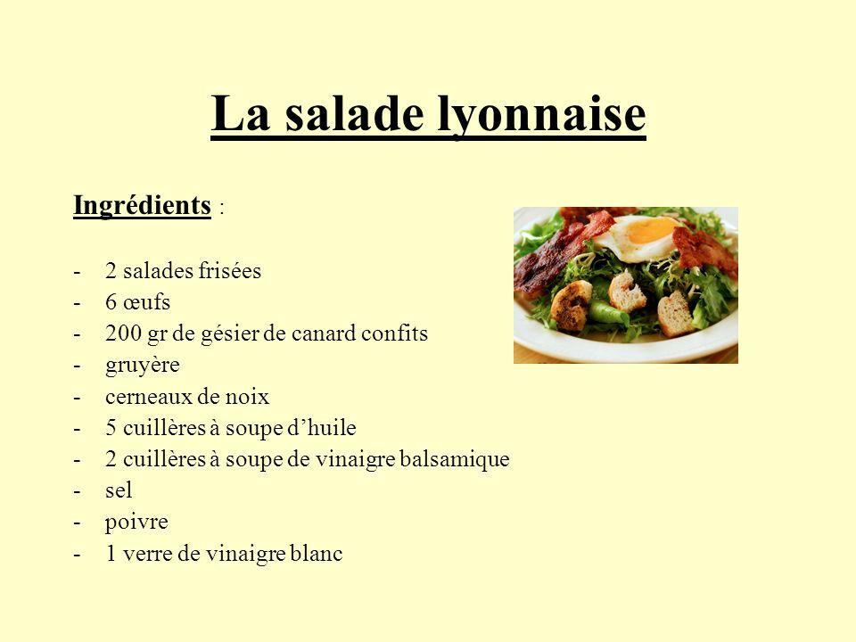 La salade lyonnaise Ingrédients : -2 salades frisées -6 œufs -200 gr de gésier de canard confits -gruyère -cerneaux de noix -5 cuillères à soupe dhuil
