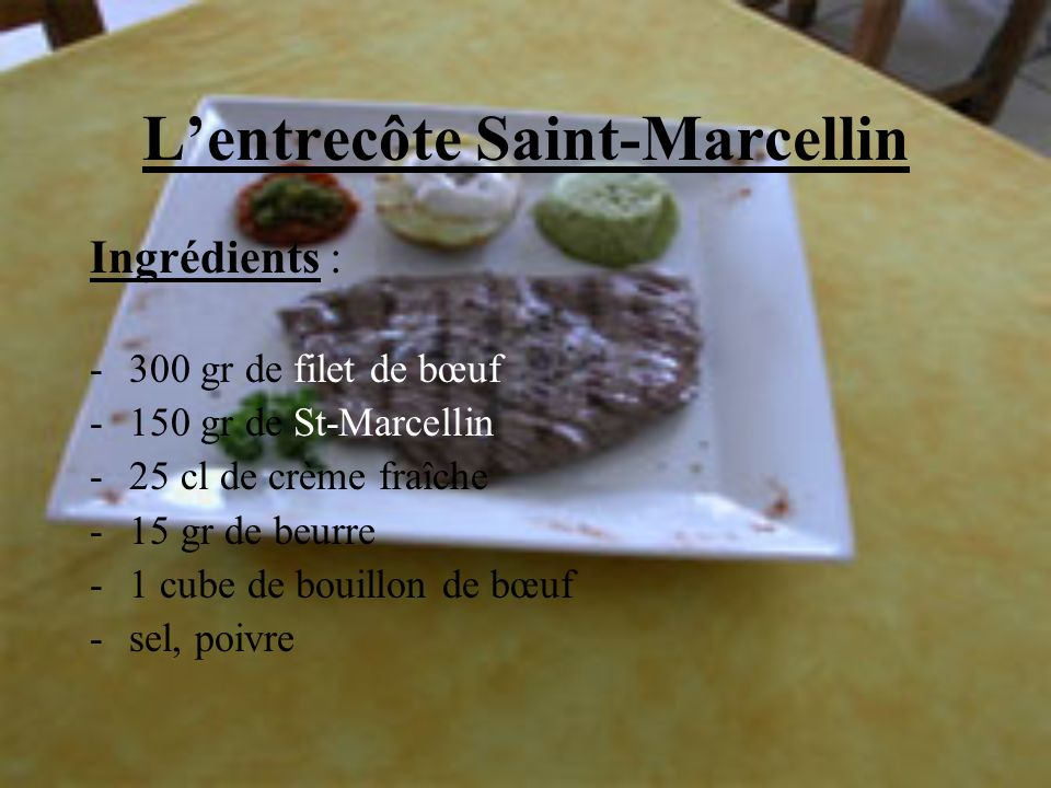 Lentrecôte Saint-Marcellin Ingrédients : -300 gr de filet de bœuf -150 gr de St-Marcellin -25 cl de crème fraîche -15 gr de beurre -1 cube de bouillon
