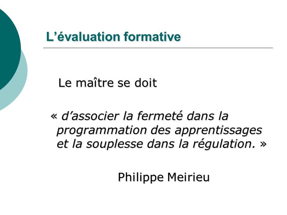 Lévaluation formative Le maître se doit « dassocier la fermeté dans la programmation des apprentissages et la souplesse dans la régulation. » Philippe