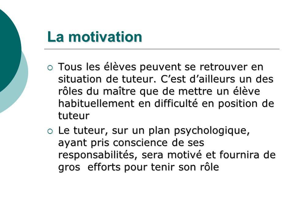 La motivation Tous les élèves peuvent se retrouver en situation de tuteur. Cest dailleurs un des rôles du maître que de mettre un élève habituellement
