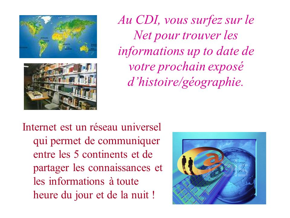Internet est un réseau universel qui permet de communiquer entre les 5 continents et de partager les connaissances et les informations à toute heure du jour et de la nuit .