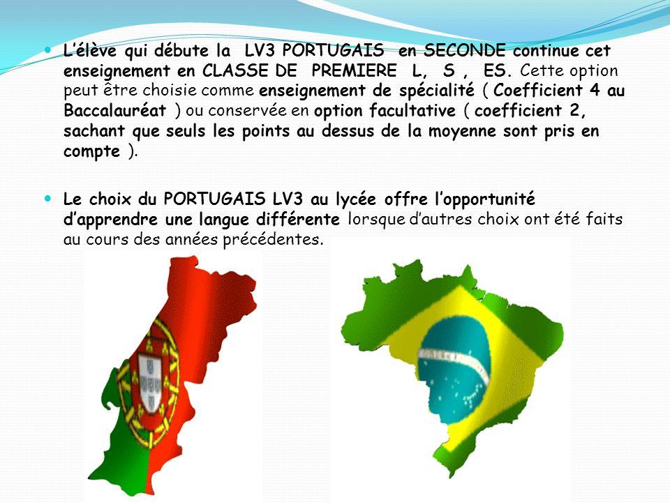 Lélève qui débute la LV3 PORTUGAIS en SECONDE continue cet enseignement en CLASSE DE PREMIERE L, S, ES. Cette option peut être choisie comme enseignem
