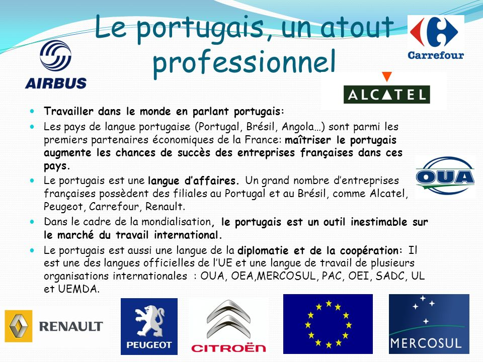 Le portugais, un atout professionnel Travailler dans le monde en parlant portugais: Les pays de langue portugaise (Portugal, Brésil, Angola…) sont par