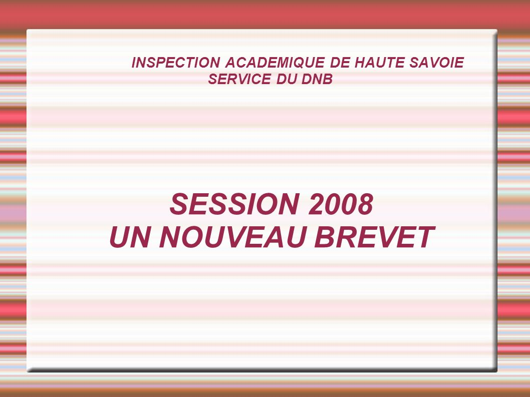 INSPECTION ACADEMIQUE DE HAUTE SAVOIE SERVICE DU DNB SESSION 2008 UN NOUVEAU BREVET
