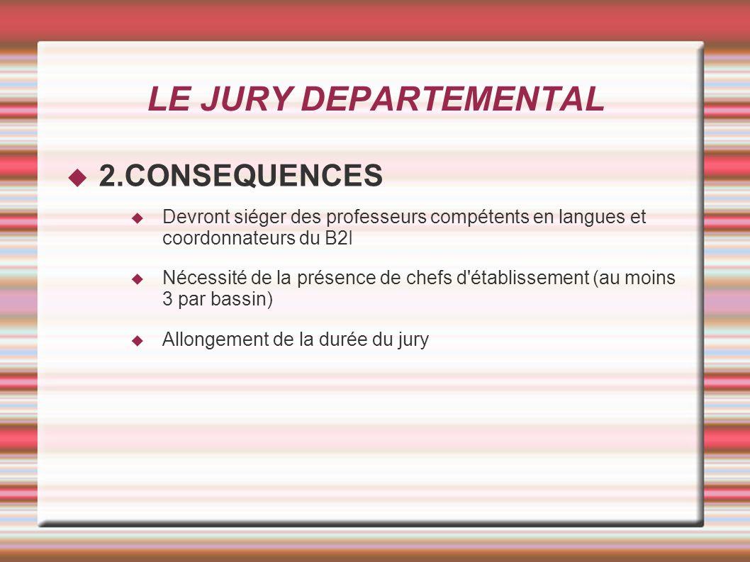 LE JURY DEPARTEMENTAL 2.CONSEQUENCES Devront siéger des professeurs compétents en langues et coordonnateurs du B2I Nécessité de la présence de chefs d établissement (au moins 3 par bassin) Allongement de la durée du jury