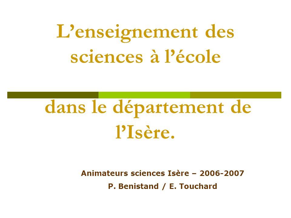 Lenseignement des sciences à lécole dans le département de lIsère. Animateurs sciences Isère – 2006-2007 P. Benistand / E. Touchard