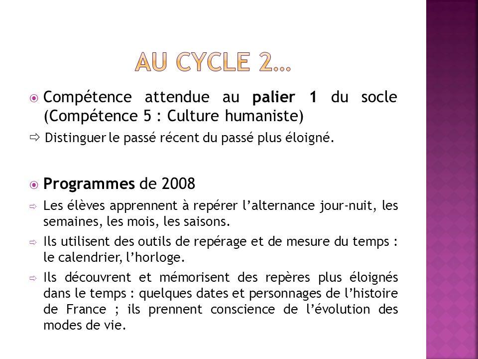 Compétence attendue au palier 1 du socle (Compétence 5 : Culture humaniste) Distinguer le passé récent du passé plus éloigné.
