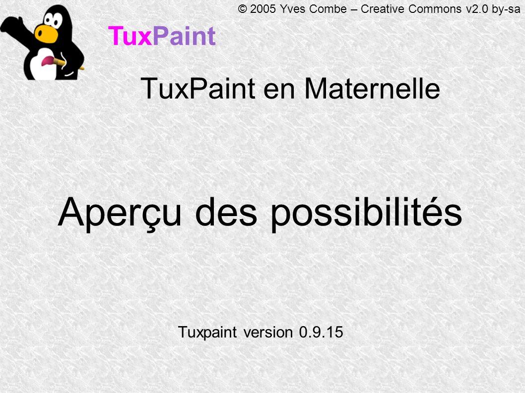 TuxPaint © 2005 Yves Combe – Creative Commons v2.0 by-sa TuxPaint en Maternelle Aperçu des possibilités Tuxpaint version 0.9.15