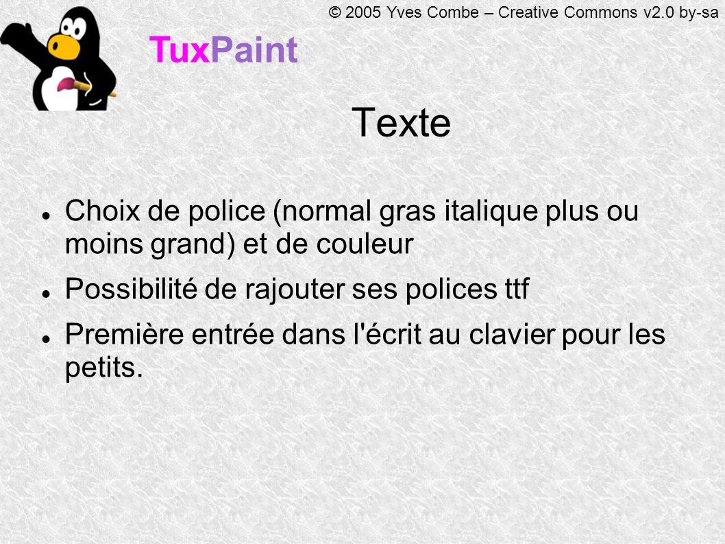 TuxPaint © 2005 Yves Combe – Creative Commons v2.0 by-sa Texte Choix de police (normal gras italique plus ou moins grand) et de couleur Possibilité de rajouter ses polices ttf Première entrée dans l écrit au clavier pour les petits.
