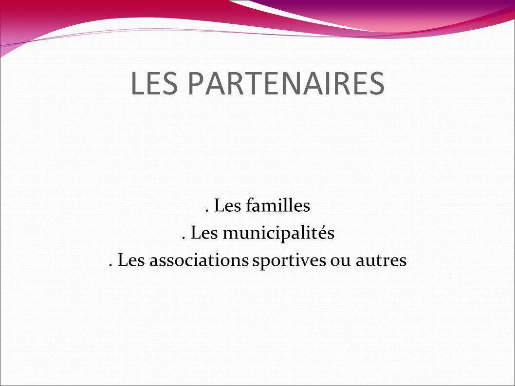 LES PARTENAIRES. Les familles. Les municipalités. Les associations sportives ou autres