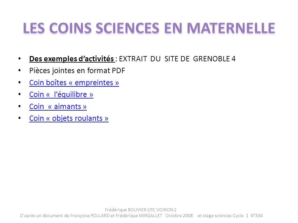 Des exemples dactivités : EXTRAIT DU SITE DE GRENOBLE 4 Pièces jointes en format PDF Coin boîtes « empreintes » Coin « léquilibre » Coin « aimants » Coin « objets roulants » Frédérique BOUVIER CPC VOIRON 2 D après un document de Françoise POLLARD et Frédérique MIRGALLET Octobre 2008 et stage sciences Cycle 1 N°334