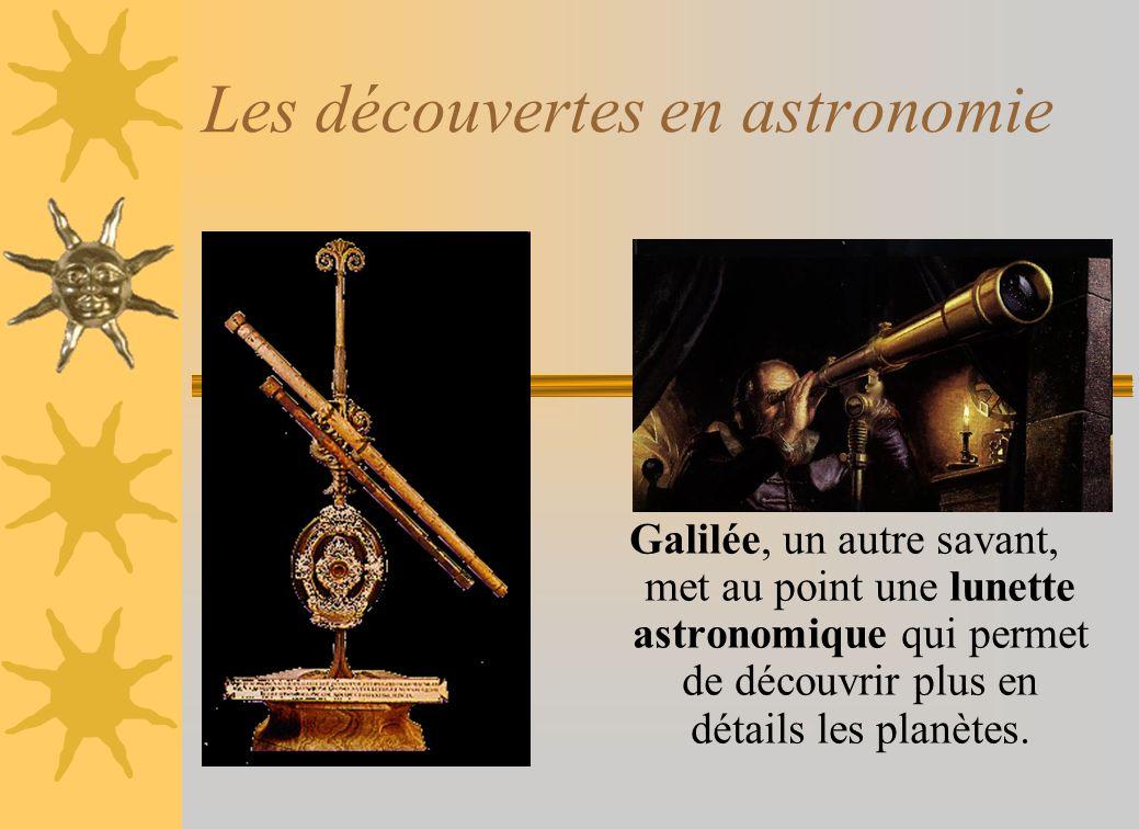 Les découvertes en astronomie Galilée, un autre savant, met au point une lunette astronomique qui permet de découvrir plus en détails les planètes.