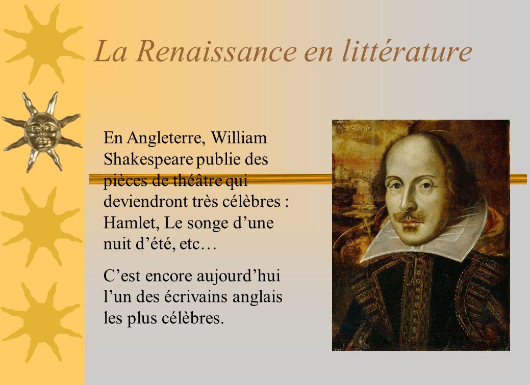 La Renaissance en littérature En Angleterre, William Shakespeare publie des pièces de théâtre qui deviendront très célèbres : Hamlet, Le songe dune nu