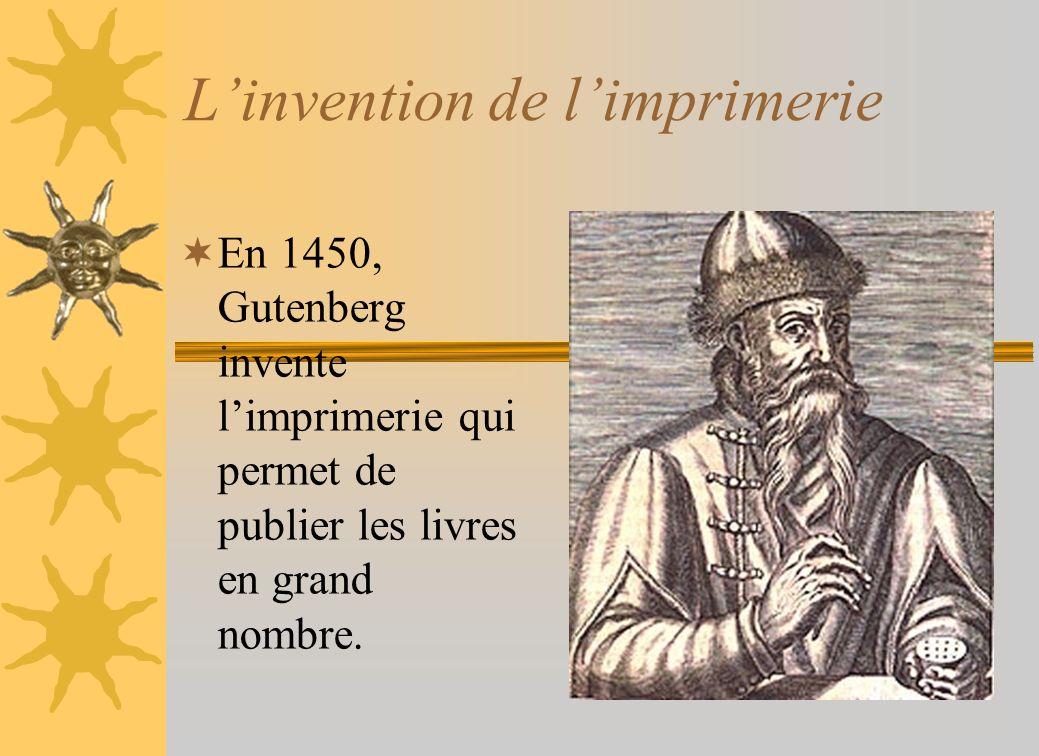 Linvention de limprimerie En 1450, Gutenberg invente limprimerie qui permet de publier les livres en grand nombre.