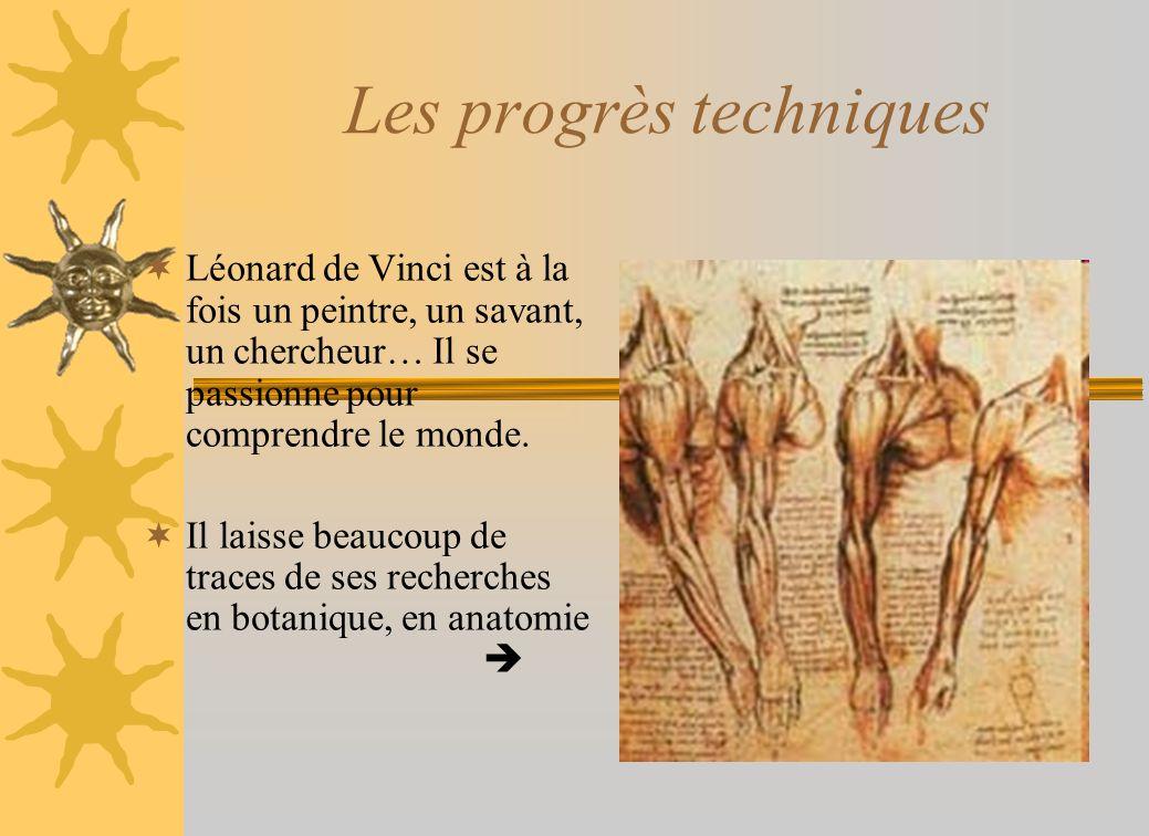 Les progrès techniques Léonard de Vinci est à la fois un peintre, un savant, un chercheur… Il se passionne pour comprendre le monde. Il laisse beaucou